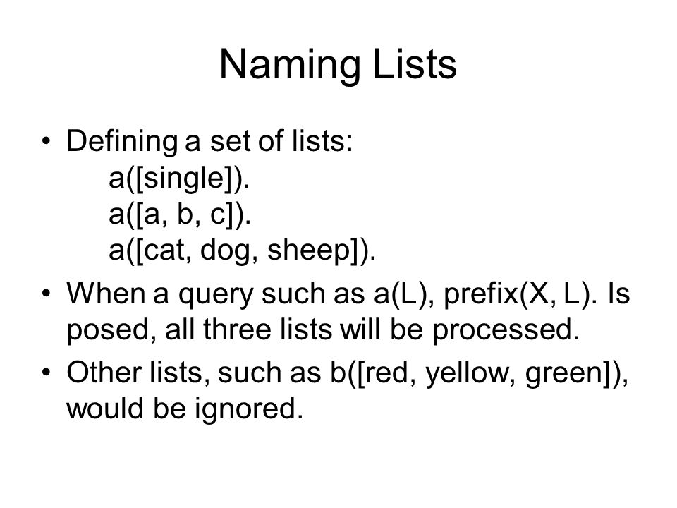 Naming Lists Defining a set of lists: a([single]). a([a, b, c]). a([cat, dog, sheep]).